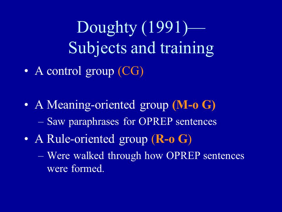Doughty (1991)— Subjects and training A control group (CG) A Meaning-oriented group (M-o G) –Saw paraphrases for OPREP sentences A Rule-oriented group (R-o G) –Were walked through how OPREP sentences were formed.