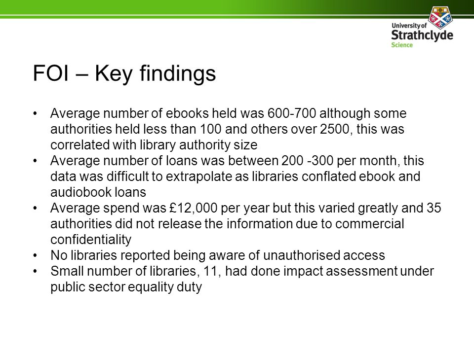 FOI – Key findings Average number of ebooks held was 600-700 although some authorities held less than 100 and others over 2500, this was correlated with library authority size Average number of loans was between 200 -300 per month, this data was difficult to extrapolate as libraries conflated ebook and audiobook loans Average spend was £12,000 per year but this varied greatly and 35 authorities did not release the information due to commercial confidentiality No libraries reported being aware of unauthorised access Small number of libraries, 11, had done impact assessment under public sector equality duty