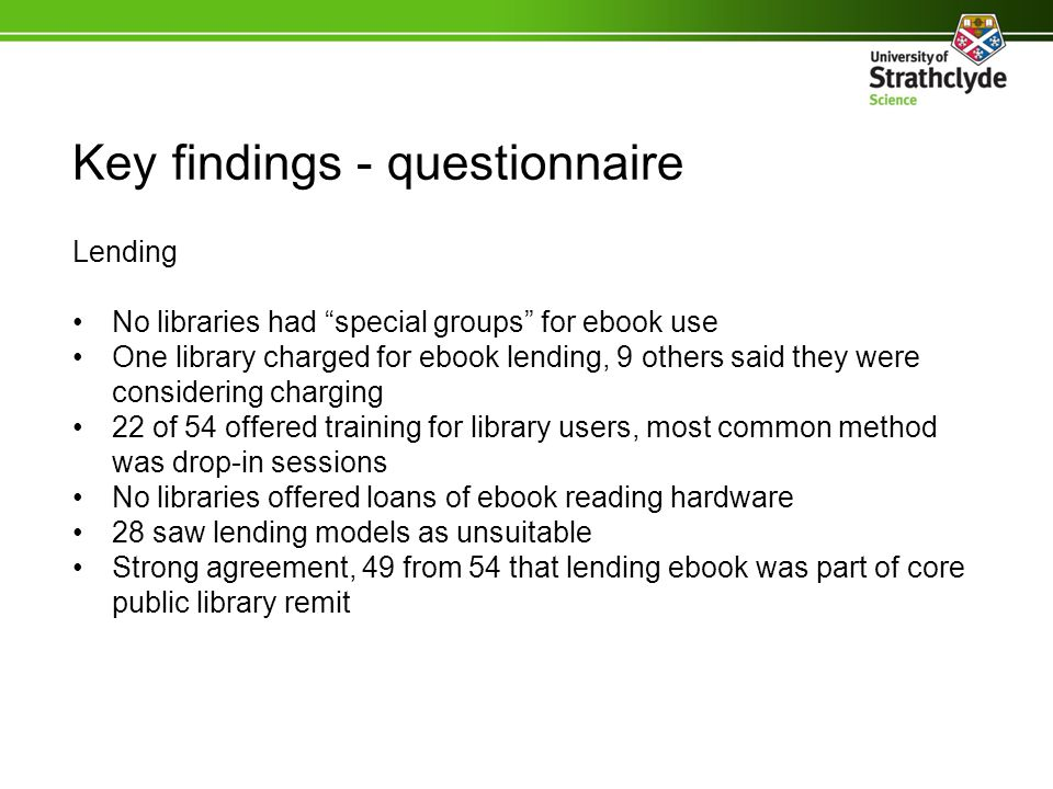 Key findings – questionnaire Non-lending Majority of libraries that weren't lending were considering doing so Libraries had multiple reasons for not offering ebook lending services: 1.Expense 2.Unsuitable lending models 3.No choice of aggregators 4.Lack of titles 5.Lack of demand 6.Lack of Kindle support 7.Drain on staff time 8.IT issues