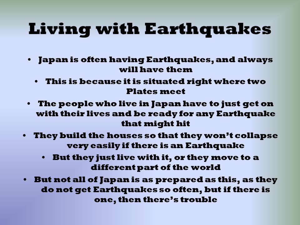Living with Earthquakes Japan is often having Earthquakes, and always will have them This is because it is situated right where two Plates meet The people who live in Japan have to just get on with their lives and be ready for any Earthquake that might hit They build the houses so that they won't collapse very easily if there is an Earthquake But they just live with it, or they move to a different part of the world But not all of Japan is as prepared as this, as they do not get Earthquakes so often, but if there is one, then there's trouble