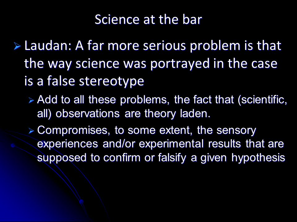 Science at the bar  Laudan: A far more serious problem is that the way science was portrayed in the case is a false stereotype  Add to all these problems, the fact that (scientific, all) observations are theory laden.