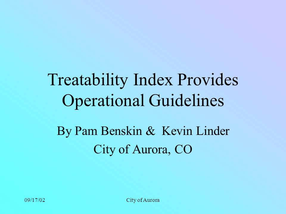 09/17/02City of Aurora Treatability Index Provides Operational Guidelines By Pam Benskin & Kevin Linder City of Aurora, CO