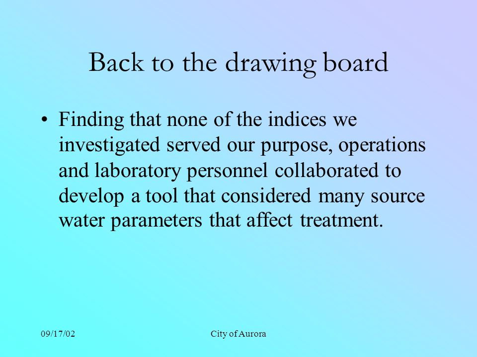 09/17/02City of Aurora Back to the drawing board Finding that none of the indices we investigated served our purpose, operations and laboratory personnel collaborated to develop a tool that considered many source water parameters that affect treatment.