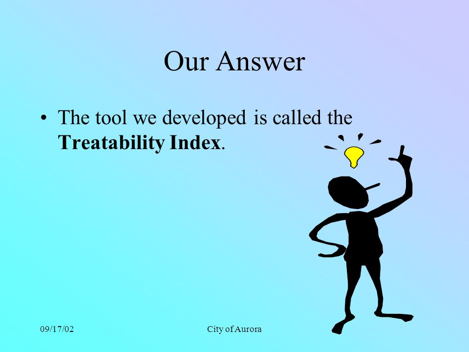 09/17/02City of Aurora Our Answer The tool we developed is called the Treatability Index.