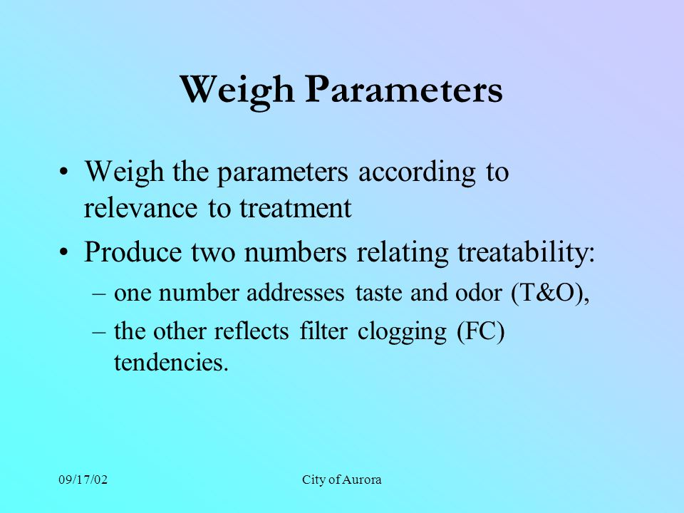 09/17/02City of Aurora Weigh Parameters Weigh the parameters according to relevance to treatment Produce two numbers relating treatability: –one number addresses taste and odor (T&O), –the other reflects filter clogging (FC) tendencies.