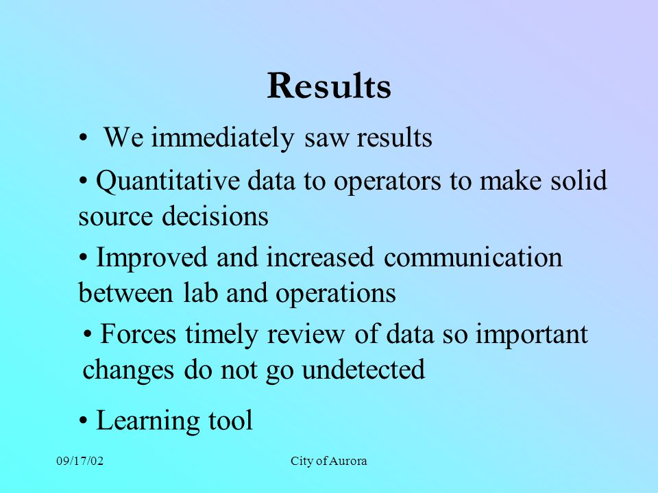 09/17/02City of Aurora Results We immediately saw results Quantitative data to operators to make solid source decisions Improved and increased communi