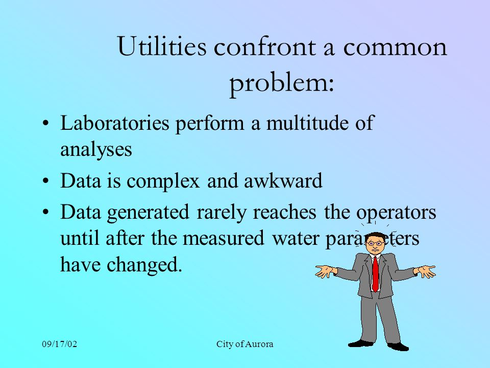 09/17/02City of Aurora Utilities confront a common problem: Laboratories perform a multitude of analyses Data is complex and awkward Data generated rarely reaches the operators until after the measured water parameters have changed.