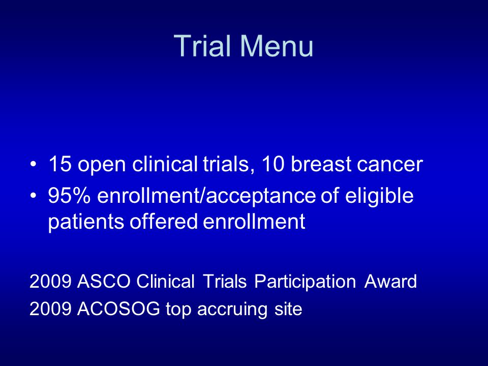 Trial Menu 15 open clinical trials, 10 breast cancer 95% enrollment/acceptance of eligible patients offered enrollment 2009 ASCO Clinical Trials Participation Award 2009 ACOSOG top accruing site