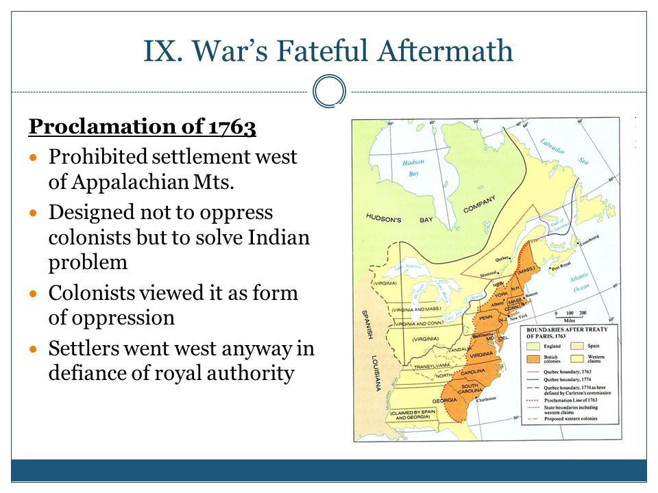 IX.War's Fateful Aftermath Proclamation of 1763 Prohibited settlement west of Appalachian Mts.