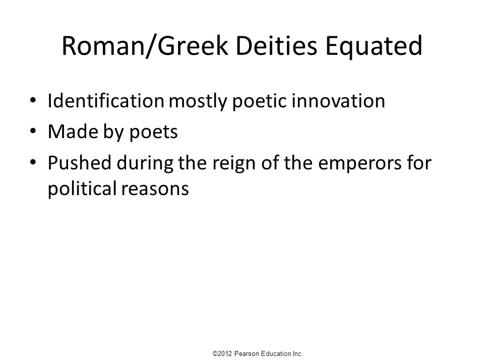 Roman/Greek Deities Equated Identification mostly poetic innovation Made by poets Pushed during the reign of the emperors for political reasons ©2012 Pearson Education Inc.