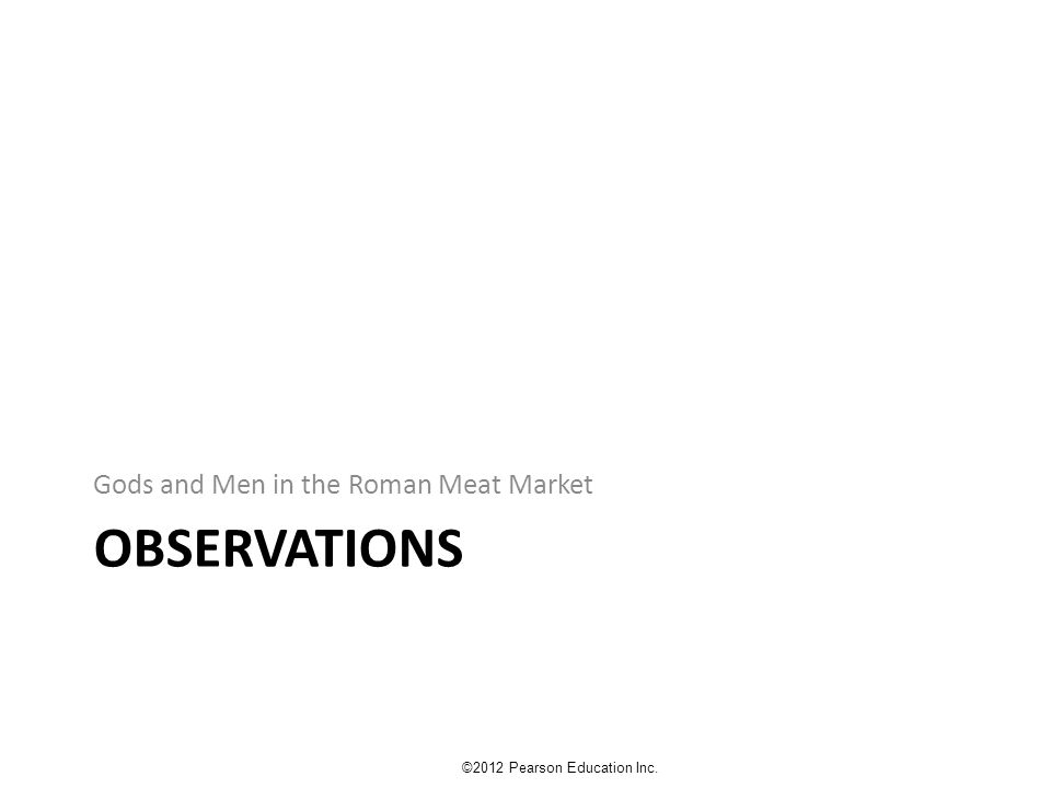 OBSERVATIONS Gods and Men in the Roman Meat Market ©2012 Pearson Education Inc.