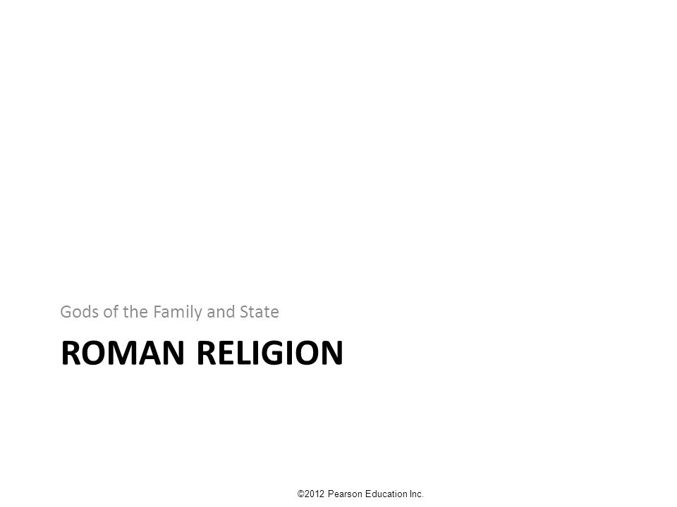 ROMAN RELIGION Gods of the Family and State ©2012 Pearson Education Inc.