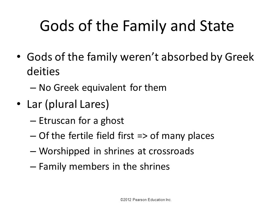 Gods of the Family and State Gods of the family weren't absorbed by Greek deities – No Greek equivalent for them Lar (plural Lares) – Etruscan for a ghost – Of the fertile field first => of many places – Worshipped in shrines at crossroads – Family members in the shrines ©2012 Pearson Education Inc.