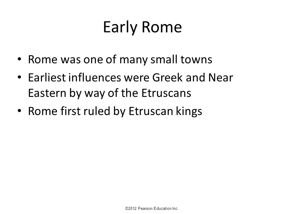 Early Rome Rome was one of many small towns Earliest influences were Greek and Near Eastern by way of the Etruscans Rome first ruled by Etruscan kings ©2012 Pearson Education Inc.