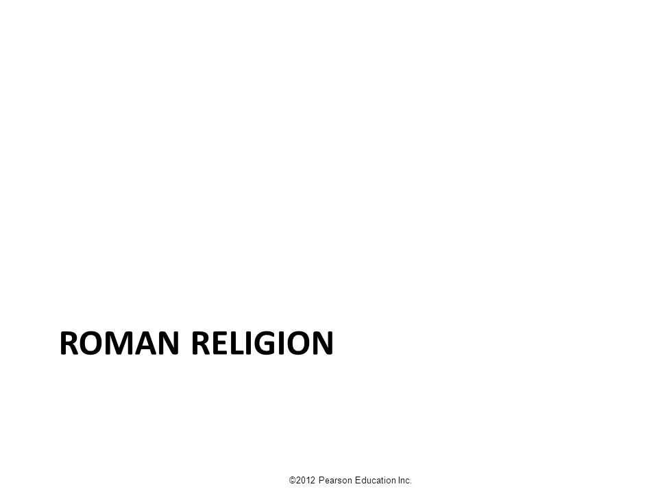 Roman Religion Latini arrive in 1500 BC Had different practices and attitudes from the Greeks whom we've studied ©2012 Pearson Education Inc.