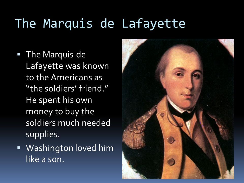 The Marquis de Lafayette  The Marquis de Lafayette was known to the Americans as the soldiers' friend. He spent his own money to buy the soldiers much needed supplies.