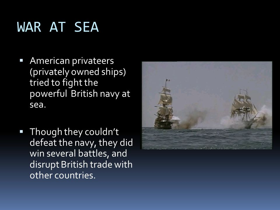 WAR AT SEA  American privateers (privately owned ships) tried to fight the powerful British navy at sea.