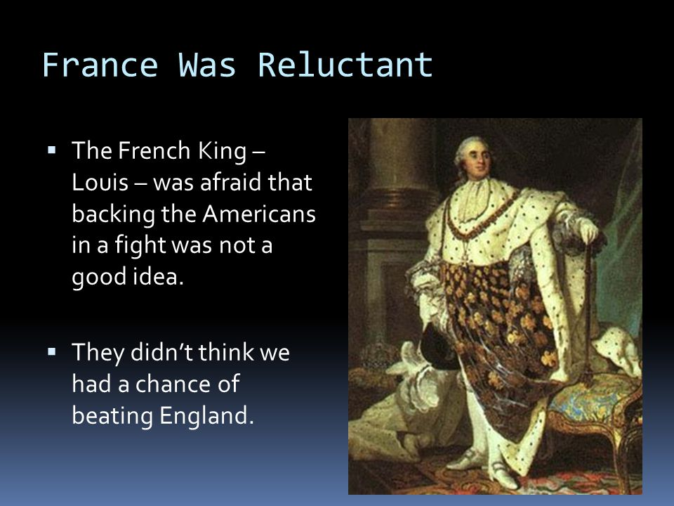 France Was Reluctant  The French King – Louis – was afraid that backing the Americans in a fight was not a good idea.
