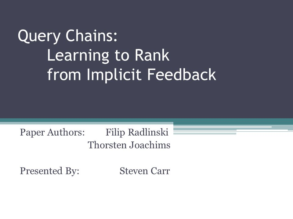 Query Chains: Learning to Rank from Implicit Feedback Paper Authors: Filip Radlinski Thorsten Joachims Presented By: Steven Carr