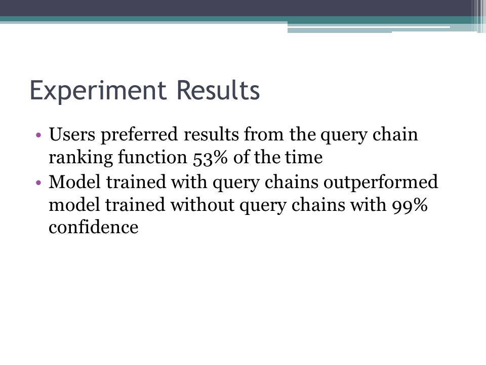 Experiment Results Users preferred results from the query chain ranking function 53% of the time Model trained with query chains outperformed model trained without query chains with 99% confidence