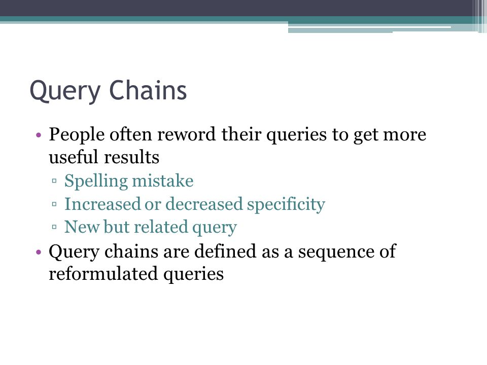 Query Chains People often reword their queries to get more useful results ▫Spelling mistake ▫Increased or decreased specificity ▫New but related query Query chains are defined as a sequence of reformulated queries