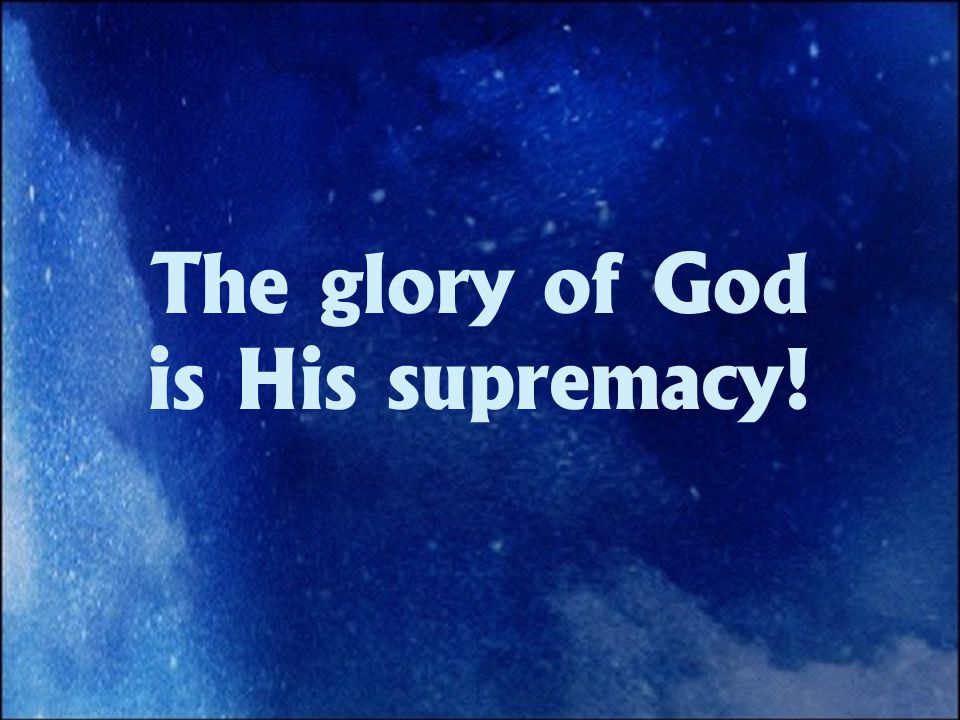 The glory of God is His supremacy!