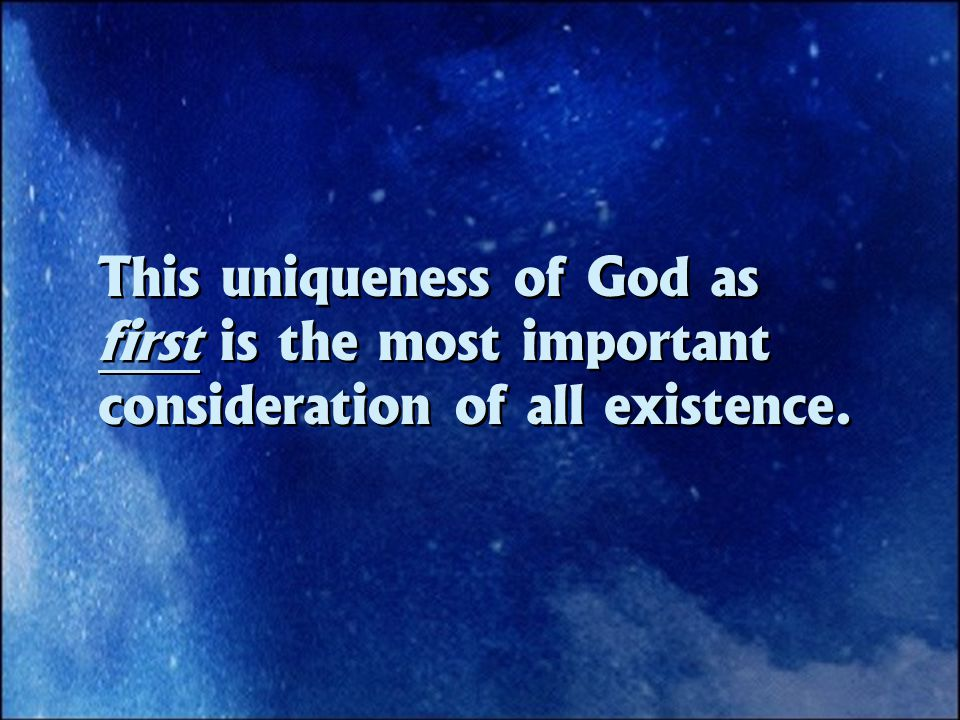 This uniqueness of God as first is the most important consideration of all existence.