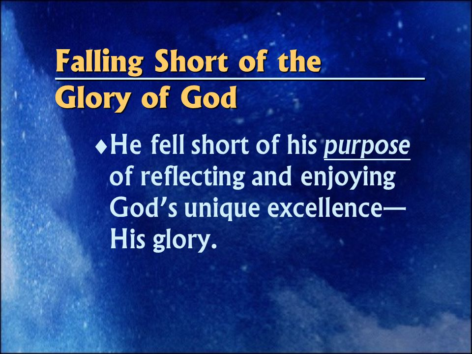 Falling Short of the Glory of God  He fell short of his purpose of reflecting and enjoying God's unique excellence— His glory.