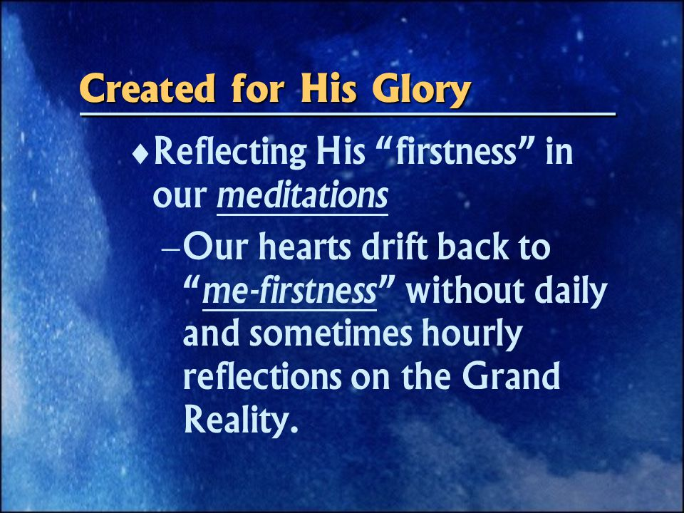  Reflecting His firstness in our meditations  Our hearts drift back to me-firstness without daily and sometimes hourly reflections on the Grand Reality.