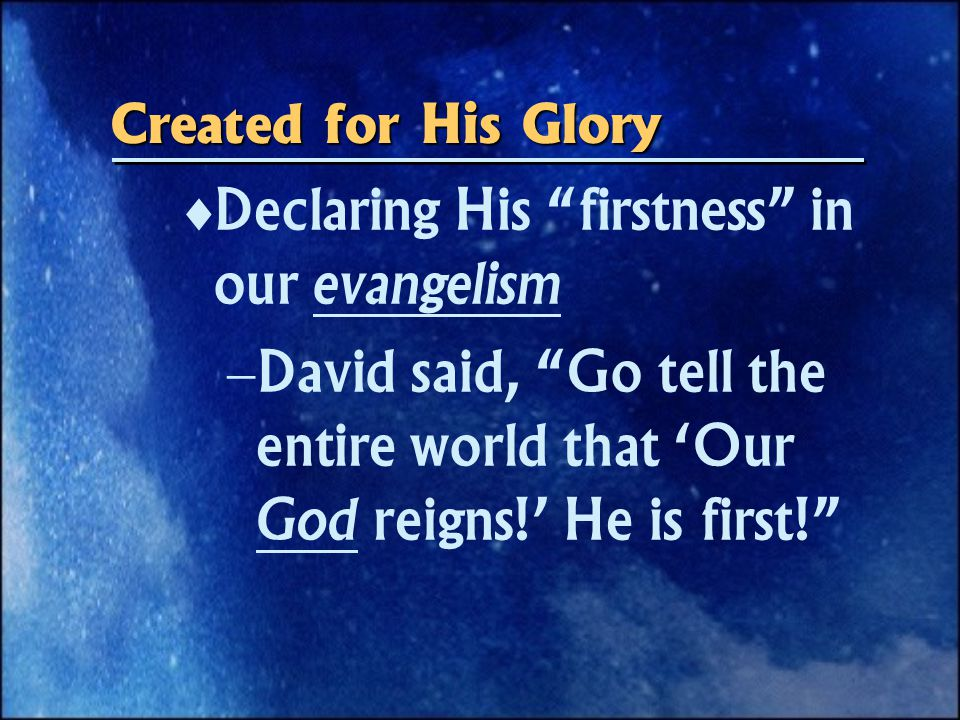 Declaring His firstness in our evangelism  David said, Go tell the entire world that 'Our God reigns!' He is first! Created for His Glory