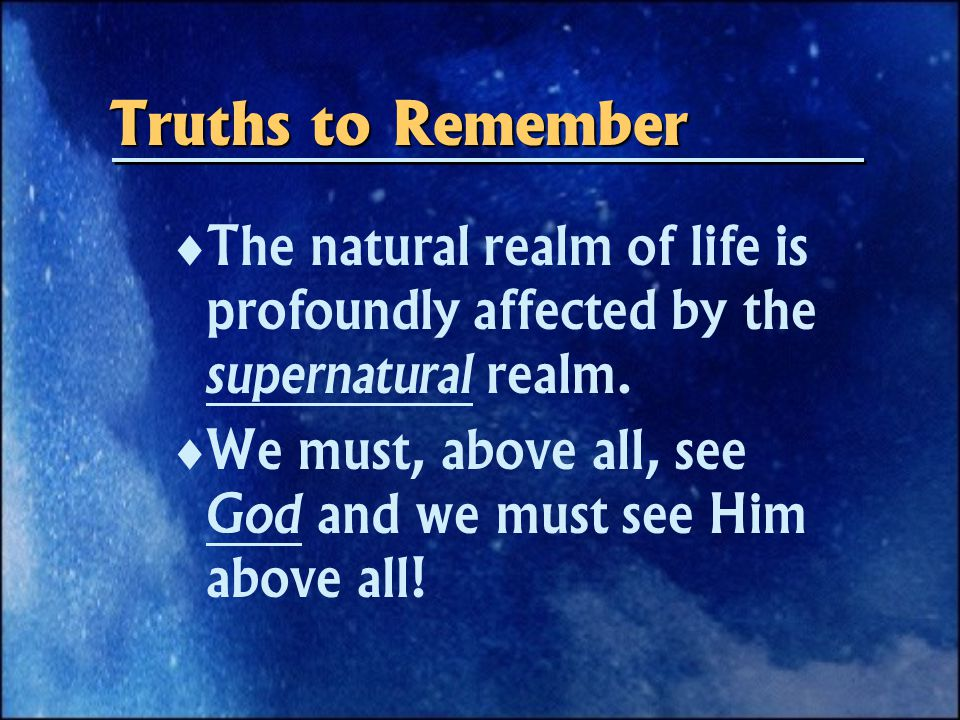 Truths to Remember  The natural realm of life is profoundly affected by the supernatural realm.