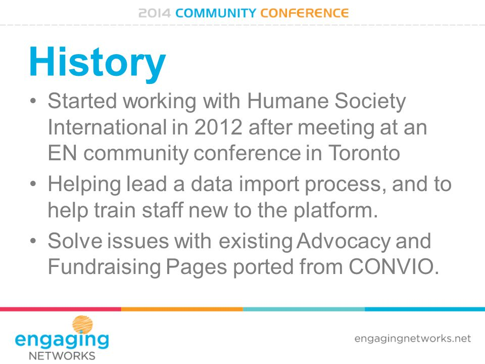 History Started working with Humane Society International in 2012 after meeting at an EN community conference in Toronto Helping lead a data import process, and to help train staff new to the platform.