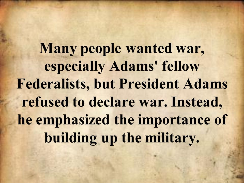Many people wanted war, especially Adams' fellow Federalists, but President Adams refused to declare war. Instead, he emphasized the importance of bui