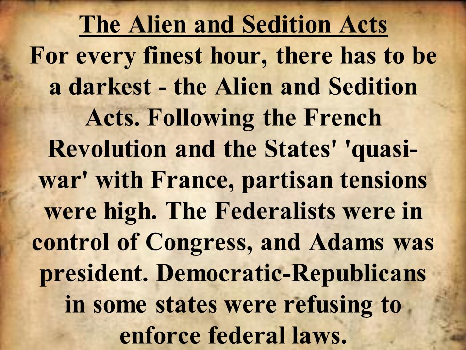 The Alien and Sedition Acts For every finest hour, there has to be a darkest - the Alien and Sedition Acts. Following the French Revolution and the St