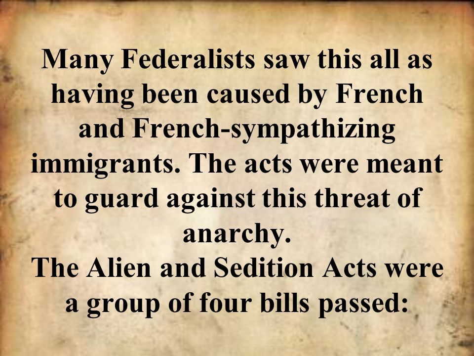 Many Federalists saw this all as having been caused by French and French-sympathizing immigrants. The acts were meant to guard against this threat of