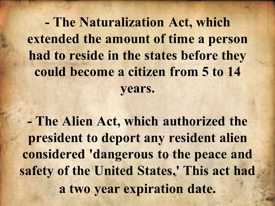 - The Naturalization Act, which extended the amount of time a person had to reside in the states before they could become a citizen from 5 to 14 years