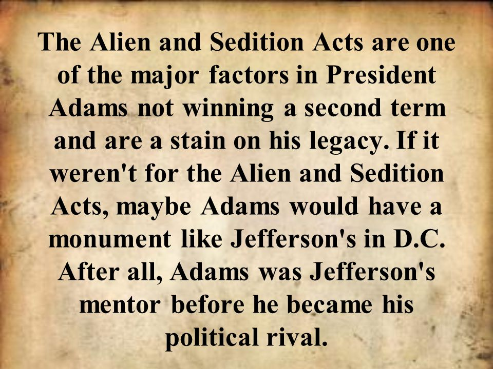 The Alien and Sedition Acts are one of the major factors in President Adams not winning a second term and are a stain on his legacy. If it weren't for
