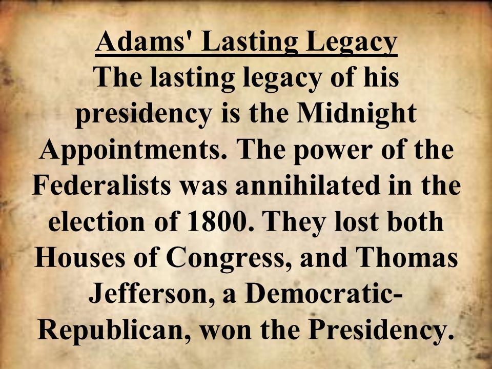 Adams' Lasting Legacy The lasting legacy of his presidency is the Midnight Appointments. The power of the Federalists was annihilated in the election