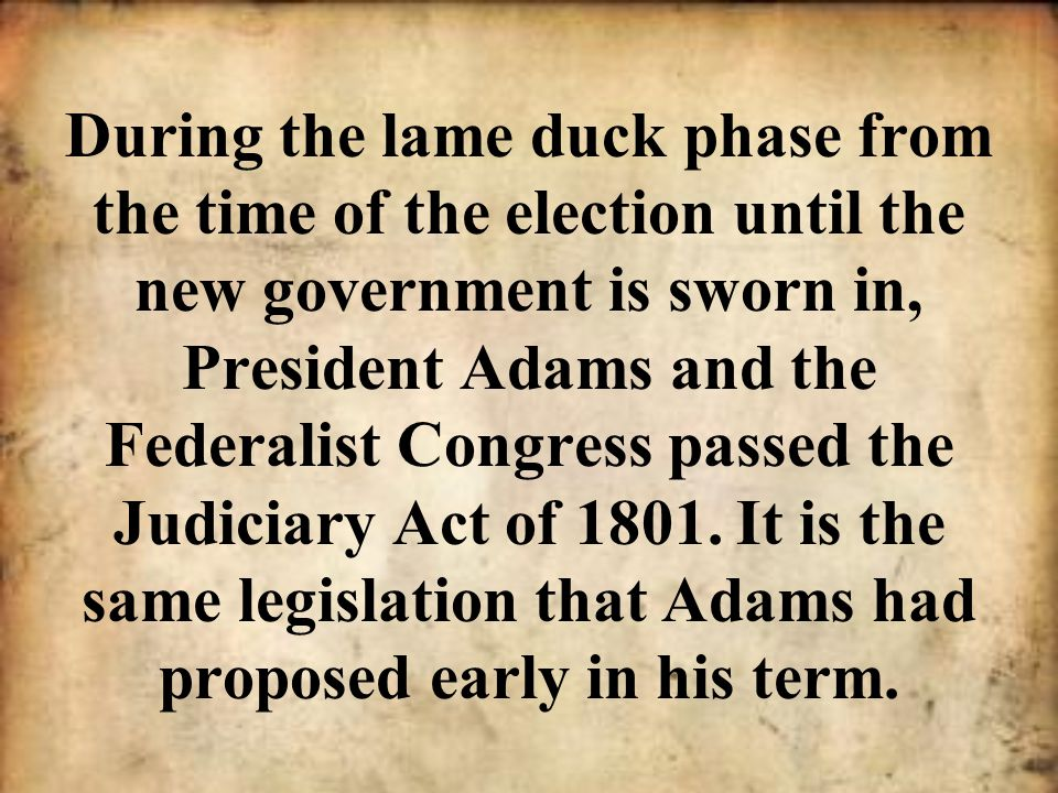 During the lame duck phase from the time of the election until the new government is sworn in, President Adams and the Federalist Congress passed the