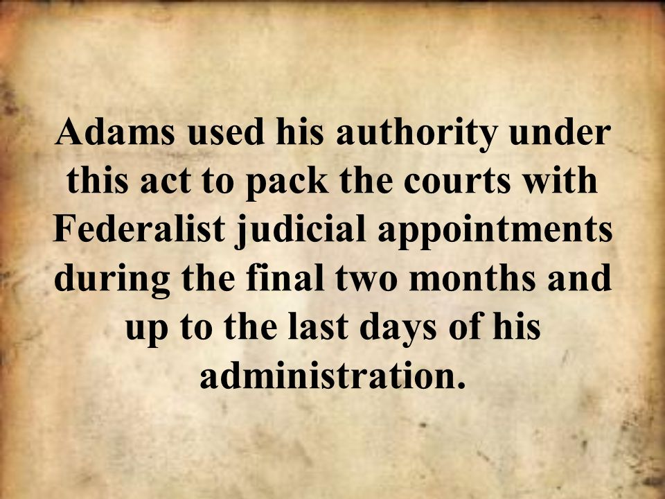 Adams used his authority under this act to pack the courts with Federalist judicial appointments during the final two months and up to the last days o