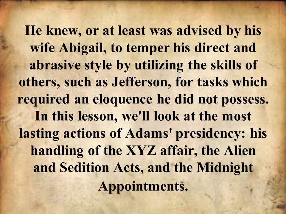 He knew, or at least was advised by his wife Abigail, to temper his direct and abrasive style by utilizing the skills of others, such as Jefferson, fo