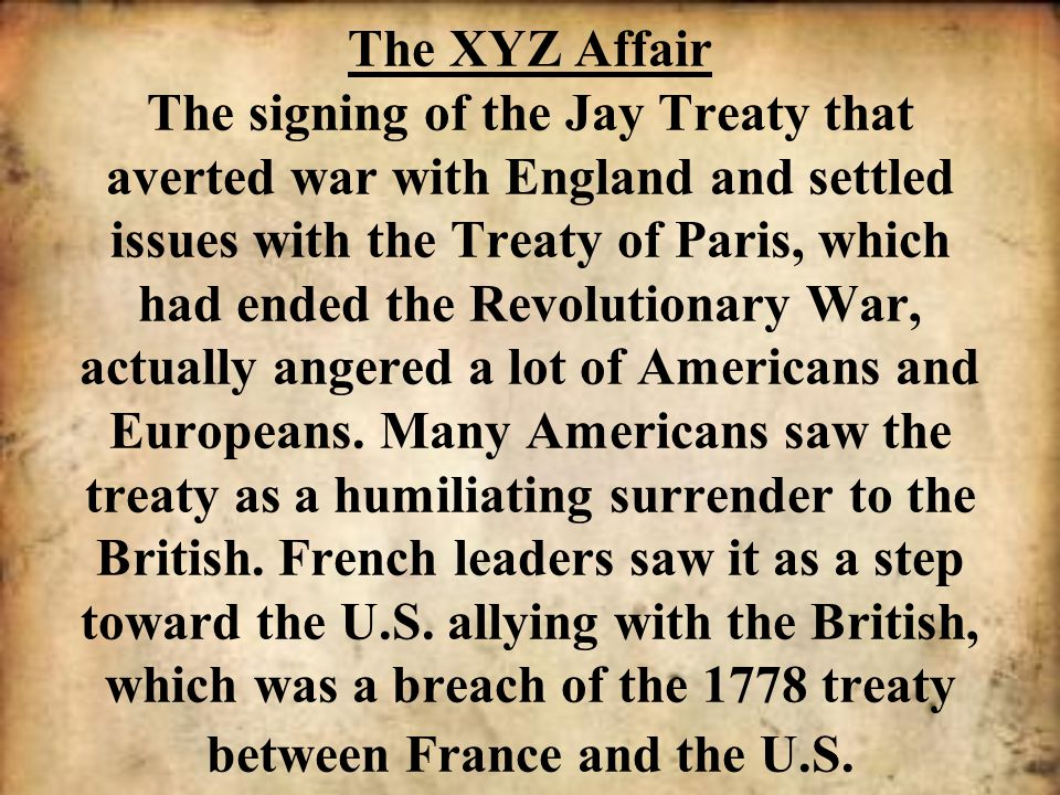 The XYZ Affair The signing of the Jay Treaty that averted war with England and settled issues with the Treaty of Paris, which had ended the Revolution
