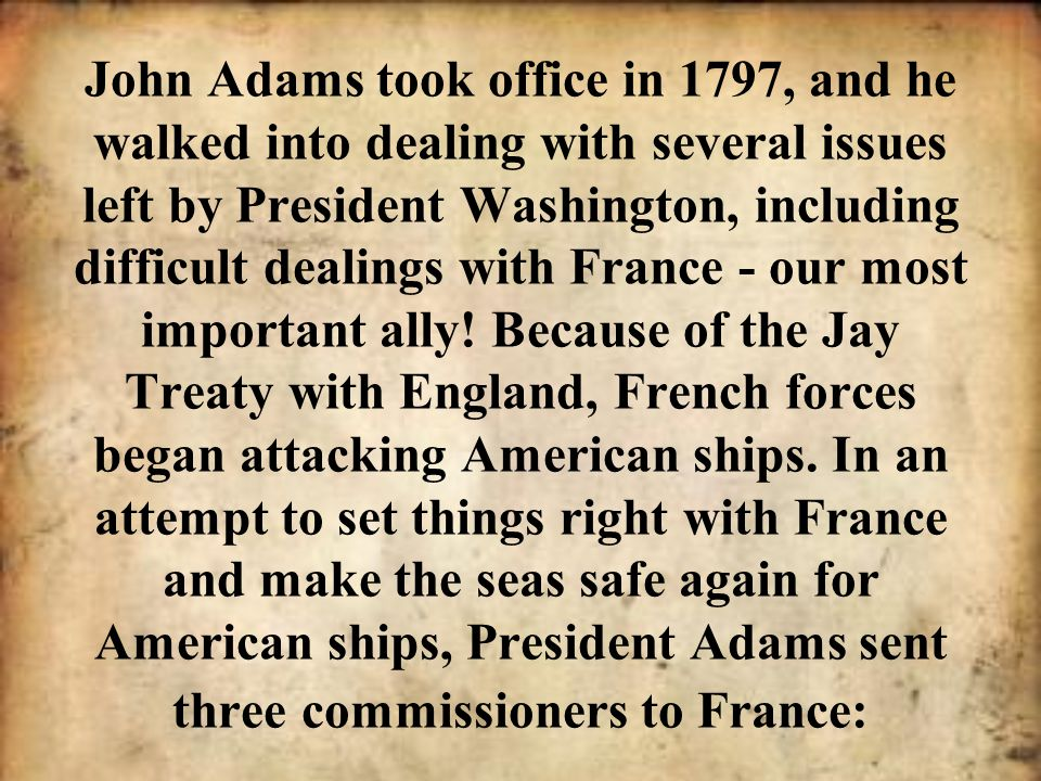 John Adams took office in 1797, and he walked into dealing with several issues left by President Washington, including difficult dealings with France