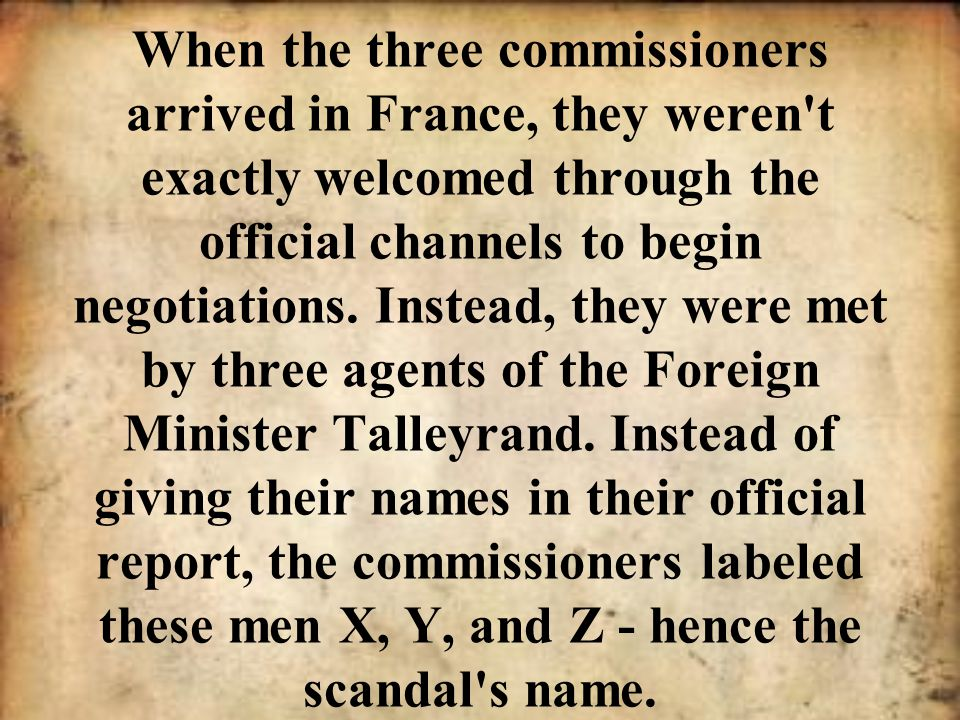 When the three commissioners arrived in France, they weren't exactly welcomed through the official channels to begin negotiations. Instead, they were
