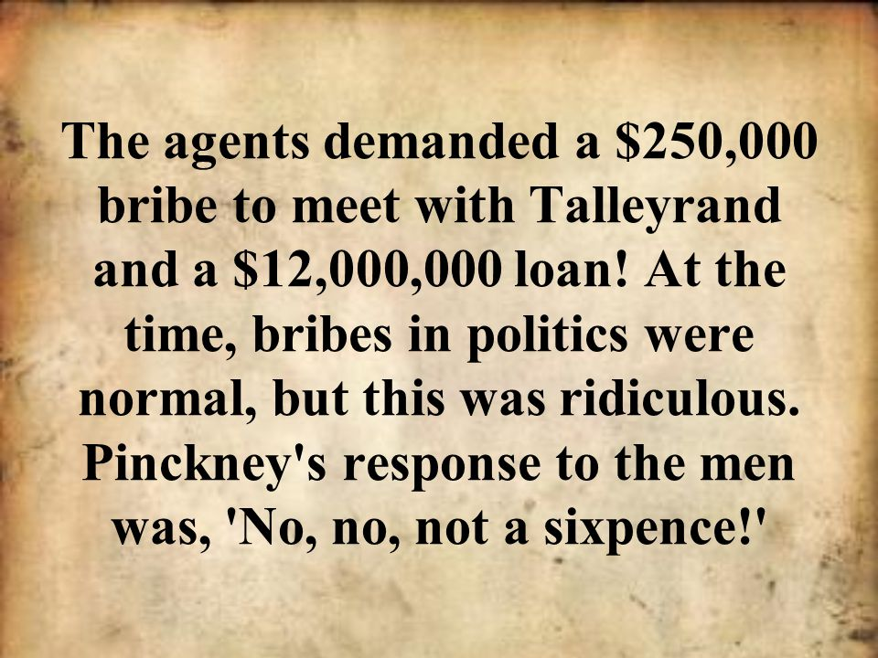 The agents demanded a $250,000 bribe to meet with Talleyrand and a $12,000,000 loan! At the time, bribes in politics were normal, but this was ridicul