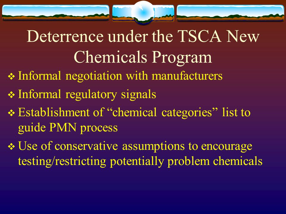 "Deterrence under the TSCA New Chemicals Program  Informal negotiation with manufacturers  Informal regulatory signals  Establishment of ""chemical c"