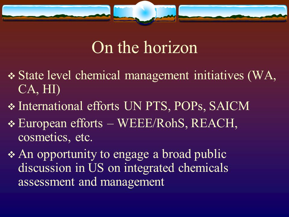 On the horizon  State level chemical management initiatives (WA, CA, HI)  International efforts UN PTS, POPs, SAICM  European efforts – WEEE/RohS,