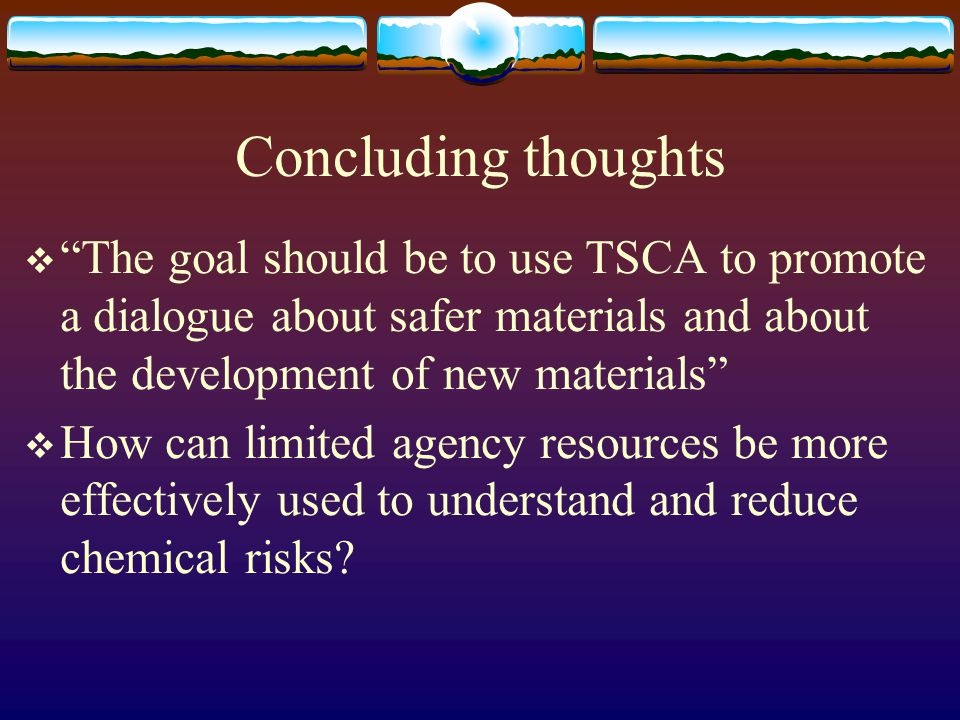 "Concluding thoughts  ""The goal should be to use TSCA to promote a dialogue about safer materials and about the development of new materials""  How ca"