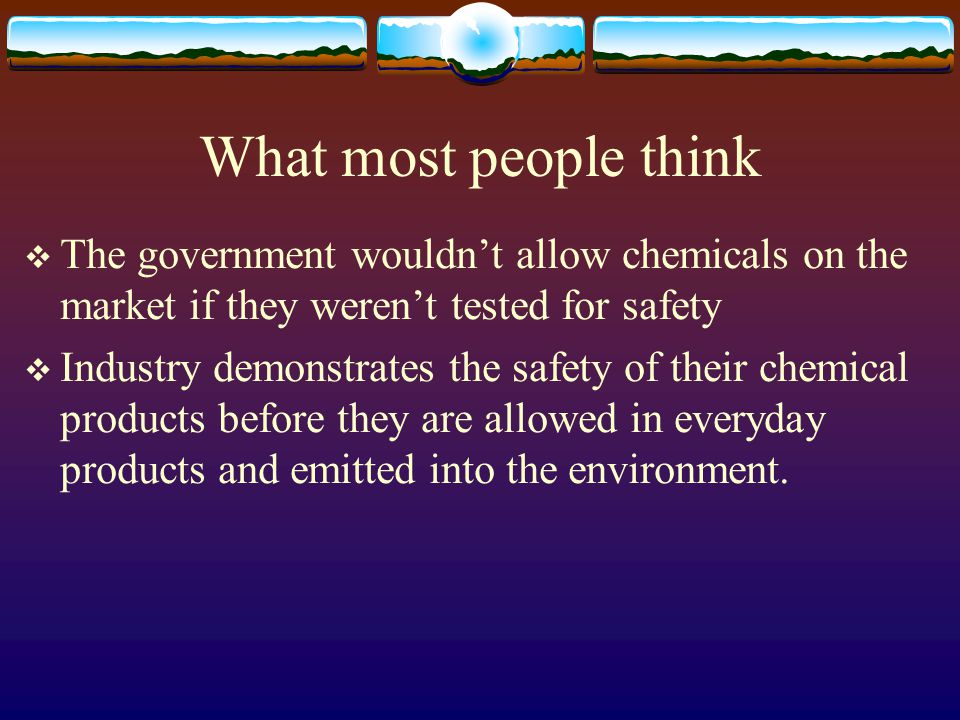 What most people think  The government wouldn't allow chemicals on the market if they weren't tested for safety  Industry demonstrates the safety of