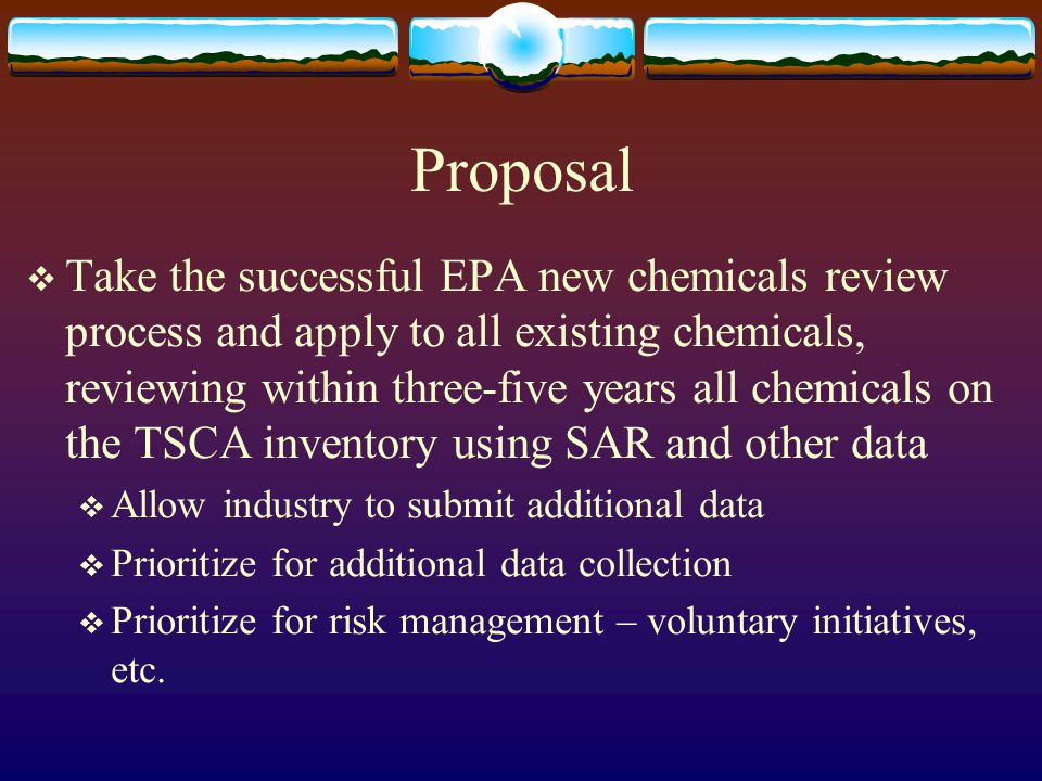 Proposal  Take the successful EPA new chemicals review process and apply to all existing chemicals, reviewing within three-five years all chemicals o